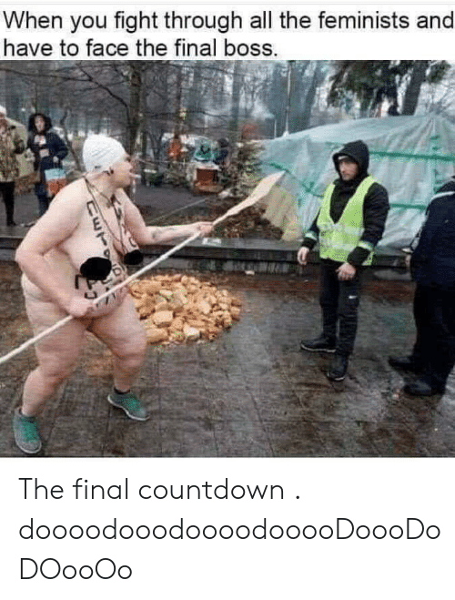 Countdown, Final Boss, and Reddit: When you fight through all the feminists and  have to face the final boss.  CETE The final countdown . doooodooodoooodooooDoooDoDOooOo