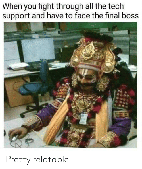 Final Boss, Relatable, and Tech Support: When you fight through all the tech  support and have to face the final boss  oger oyes Pretty relatable
