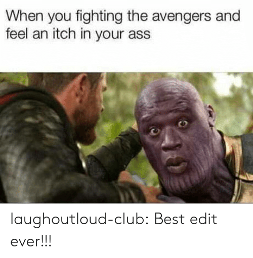 Ass, Club, and Tumblr: When you fighting the avengers and  feel an itch in your ass laughoutloud-club:  Best edit ever!!!