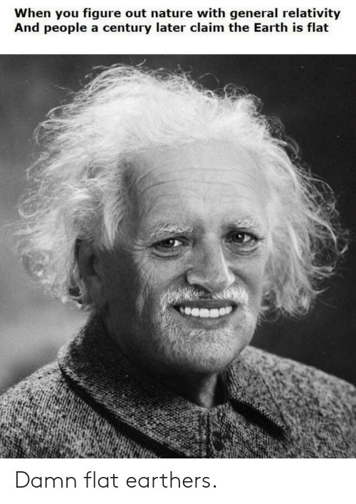 relativity: When you figure out nature with general relativity  And people a century later claim the Earth is flat Damn flat earthers.