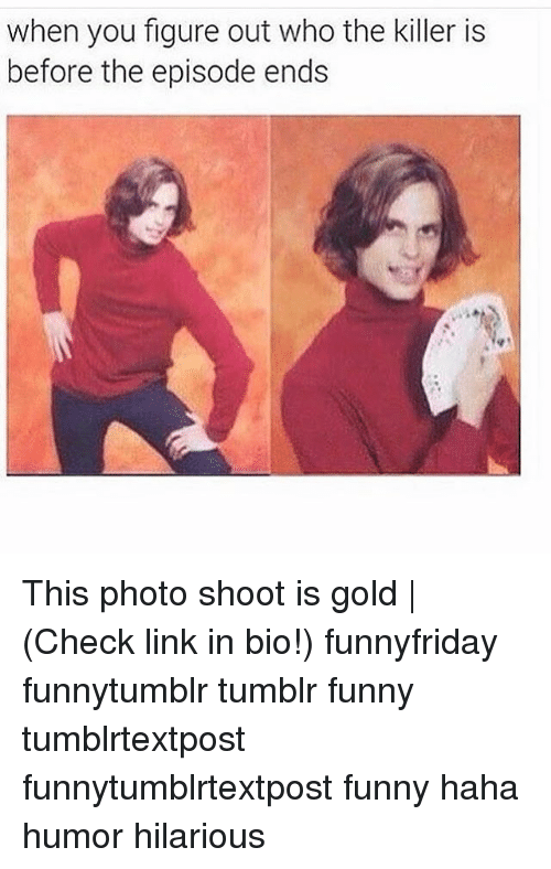 Funny, Memes, and Tumblr: when you figure out who the killer is  before the episode ends This photo shoot is gold   (Check link in bio!) funnyfriday funnytumblr tumblr funny tumblrtextpost funnytumblrtextpost funny haha humor hilarious