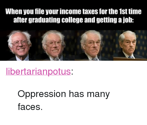 """Getting A Job: When you file your income taxes for the 1st time  after graduating college and getting a job: <p><a href=""""https://libertarianpotus.tumblr.com/post/170811027542/oppression-has-many-faces"""" class=""""tumblr_blog"""">libertarianpotus</a>:</p>  <blockquote><p>Oppression has many faces.</p></blockquote>"""