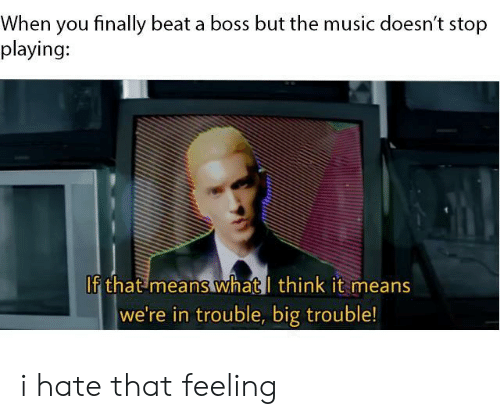 A Boss: When you finally beat a boss but the music doesn't stop  playing:  If that means whatl think it means  we're in trouble, big trouble! i hate that feeling