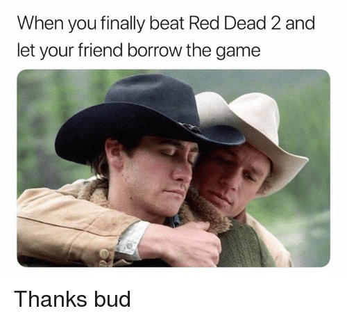Dank, The Game, and Game: When you finally beat Red Dead 2 and  let your friend borrow the game Thanks bud