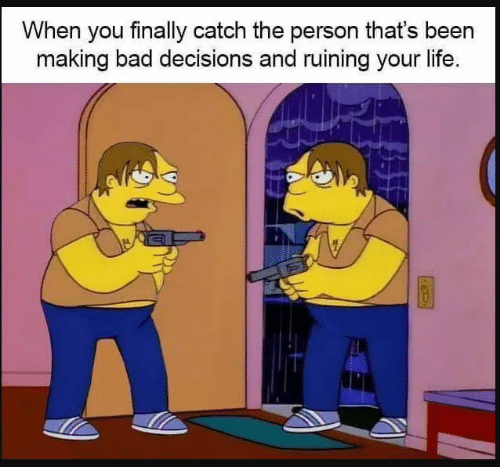Bad, Life, and Decisions: When you finally catch the person that's been  making bad decisions and ruining your life.