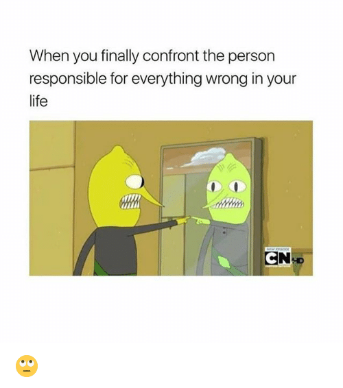 Confrontable: When you finally confront the person  responsible for everything wrong in your  life  N-D 🙄