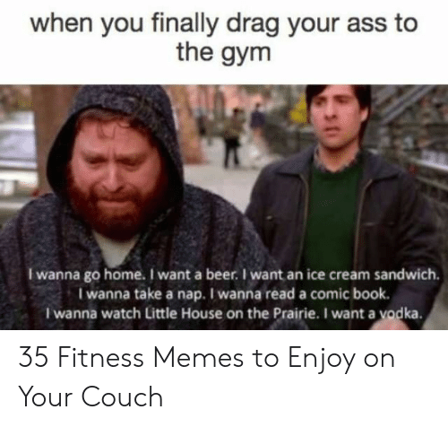 Little House on the Prairie: when you finally drag your ass to  the gym  I wanna go home. I want a beer.I want an ice cream sandwich.  I wanna take a nap. I wanna read a comic book.  I wanna watch Little House on the Prairie. I want a yodka. 35 Fitness Memes to Enjoy on Your Couch