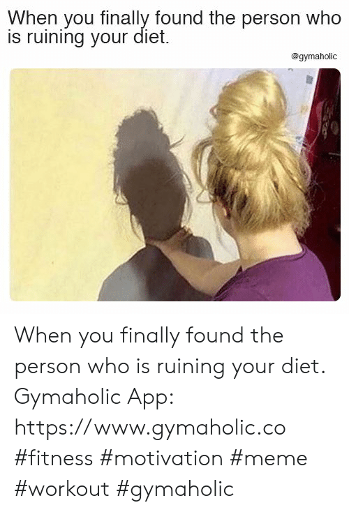 Diet: When you finally found the person who  is ruining your diet.  @gymaholic When you finally found the person who is ruining your diet.  Gymaholic App: https://www.gymaholic.co  #fitness #motivation #meme #workout #gymaholic