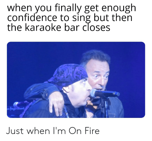 Karaoke Bar: when you finally get enough  confidence to sing but then  the karaoke bar closes  m fingersoard Just when I'm On Fire