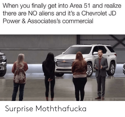 Chevrolet: When you finally get into Area 51 and realize  there are NO aliens and it's a Chevrolet JD  Power & Associates's commercial Surprise Moththafucka