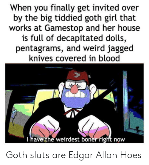 boner: When you finally get invited over  by the big tiddied goth girl that  works at Gamestop and her house  is full of decapitated dolls,  pentagrams, and weird jagged  knives covered in blood  Thave the weirdest boner right now Goth sluts are Edgar Allan Hoes