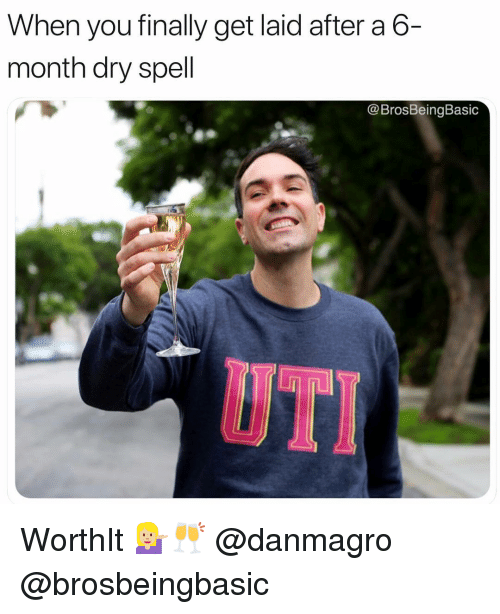 uti: When you finally get laid after a 6-  month dry spell  @BrosBeingBasic  UTI WorthIt 💁🏼🥂 @danmagro @brosbeingbasic