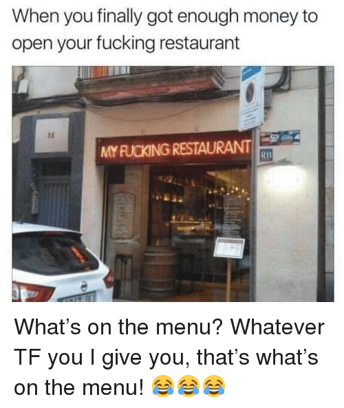 On The Menu: When you finally got enough money to  open your fucking restaurant  MY FUCKING RESTAURANT  RB <p>What&rsquo;s on the menu? Whatever TF you I give you, that&rsquo;s what&rsquo;s on the menu! 😂😂😂</p>
