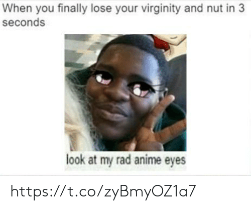 Rad: When you finally lose your virginity and nut in 3  seconds  look at my rad anime eyes https://t.co/zyBmyOZ1a7