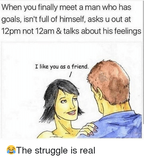Goals, Memes, and Struggle: When you finally meet a man who has  goals, isn't full of himself, asks u out at  12pm not 12am & talks about his feelings  I like you as a friend 😂The struggle is real