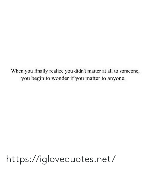 Begin: When you finally realize you didn't matter at all to someone,  you begin to wonder if you matter to anyone. https://iglovequotes.net/
