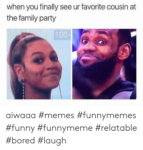 Bored, Family, and Funny: when you finally see ur favorite cousin at  the family party  100- aiwaaa #memes #funnymemes #funny #funnymeme #relatable #bored #laugh