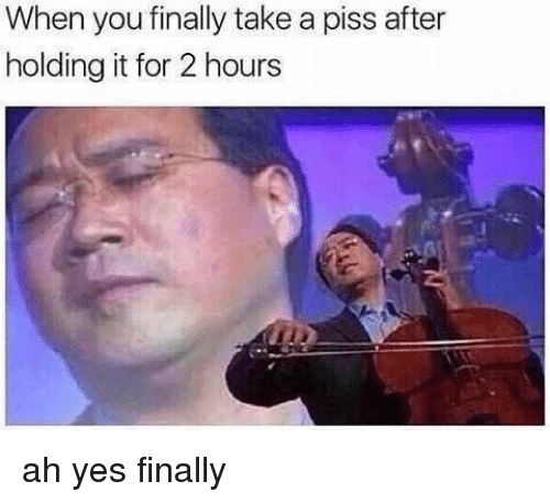 Yes, You, and For: When you finally take a piss after  holding it for 2 hours ah yes finally