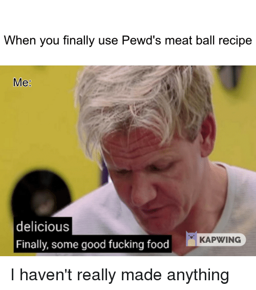 Food, Fucking, and Good: When you finally use Pewd's meat ball recipe  Me  delicious  Finally, some good fucking food  KAPWING