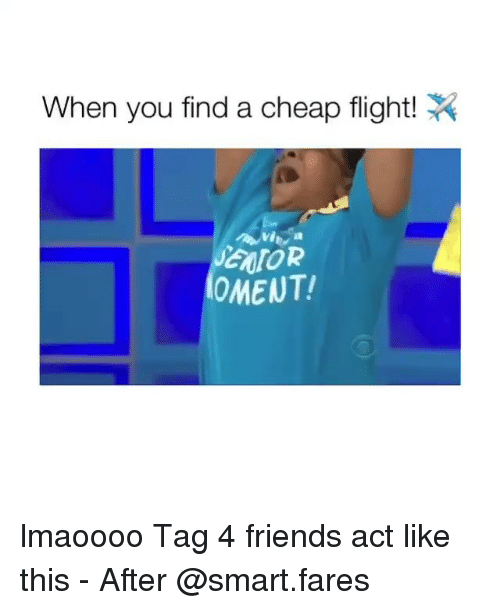 Friends, Flight, and Girl Memes: When you find a cheap flight!  NTOR  OMENT lmaoooo Tag 4 friends act like this - After @smart.fares