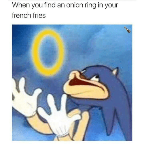 Onion Ring: When you find an onion ring in your  french fries