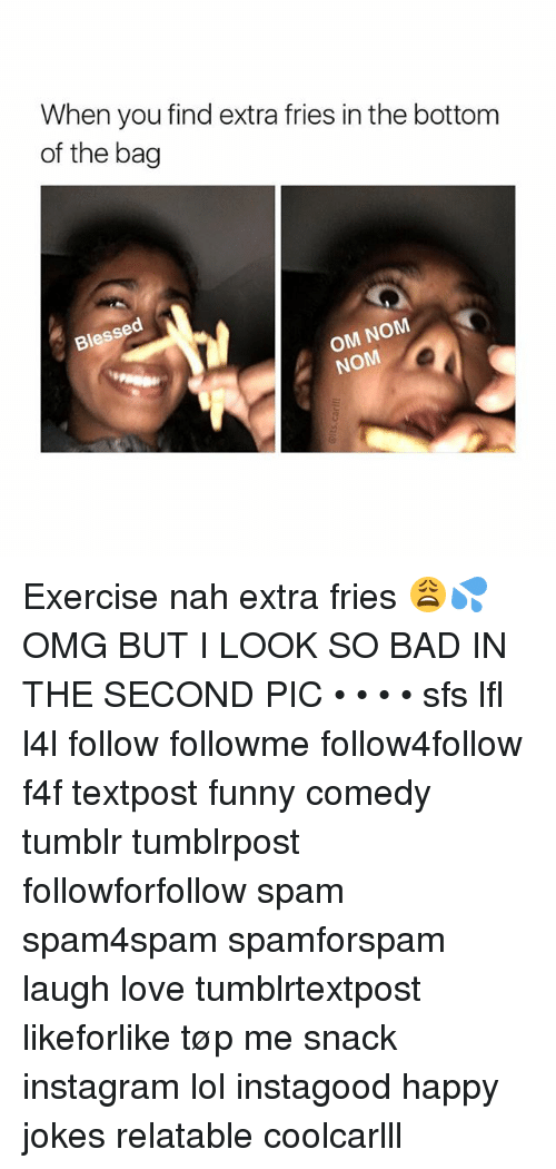 Bad, Blessed, and Funny: When you find extra fries in the bottom  of the bag  Blessed  OM NOM  NOM Exercise nah extra fries 😩💦 OMG BUT I LOOK SO BAD IN THE SECOND PIC • • • • sfs lfl l4l follow followme follow4follow f4f textpost funny comedy tumblr tumblrpost followforfollow spam spam4spam spamforspam laugh love tumblrtextpost likeforlike tøp me snack instagram lol instagood happy jokes relatable coolcarlll