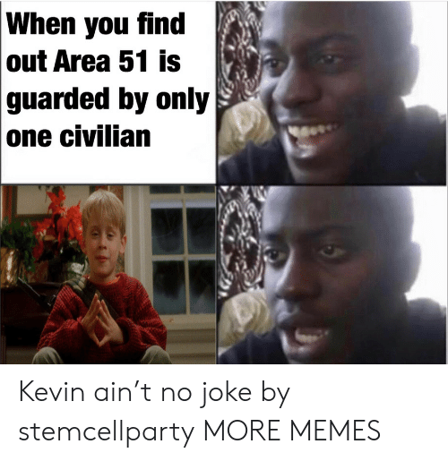 Dank, Memes, and Target: When you find  out Area 51 is  guarded by only  one civilian Kevin ain't no joke by stemcellparty MORE MEMES