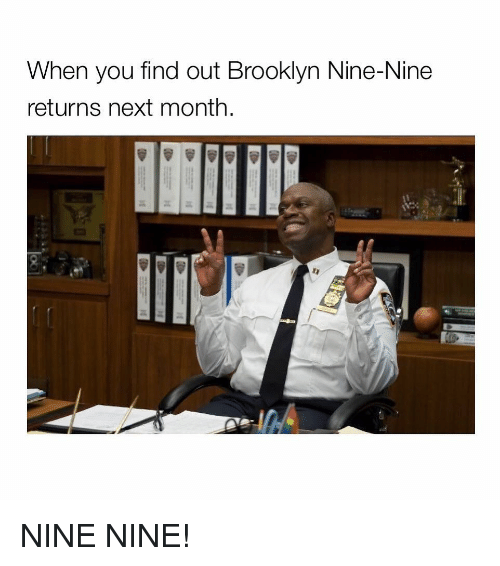 Nine Nine: When you find out Brooklyn Nine-Nine  returns next month NINE NINE!