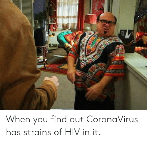 When You Find Out: When you find out CoronaVirus has strains of HIV in it.