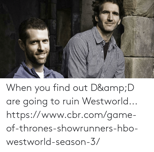 When You Find Out: When you find out D&D are going to ruin Westworld... https://www.cbr.com/game-of-thrones-showrunners-hbo-westworld-season-3/