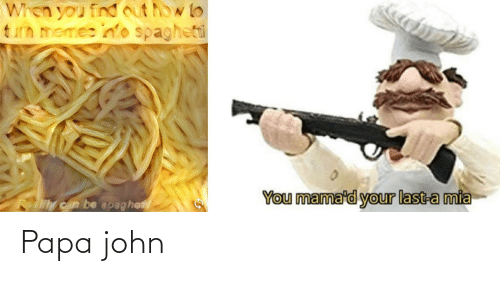 Memes, How To, and Reality: When you find out how to  turn memes info spagheti  You mama'd your last-a mia  Reality can be spaghe Papa john