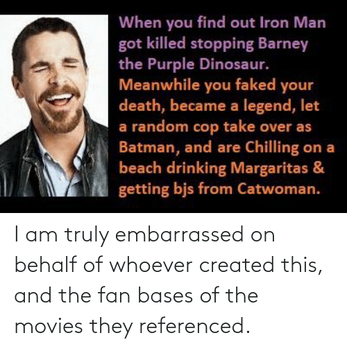 Barney, Batman, and Dinosaur: When you find out Iron Man  got killed stopping Barney  the Purple Dinosaur.  Meanwhile you faked your  death, became a legend, let  a random cop take over as  Batman, and are Chilling on a  beach drinking Margaritas &  getting bjs from Catwoman. I am truly embarrassed on behalf of whoever created this, and the fan bases of the movies they referenced.