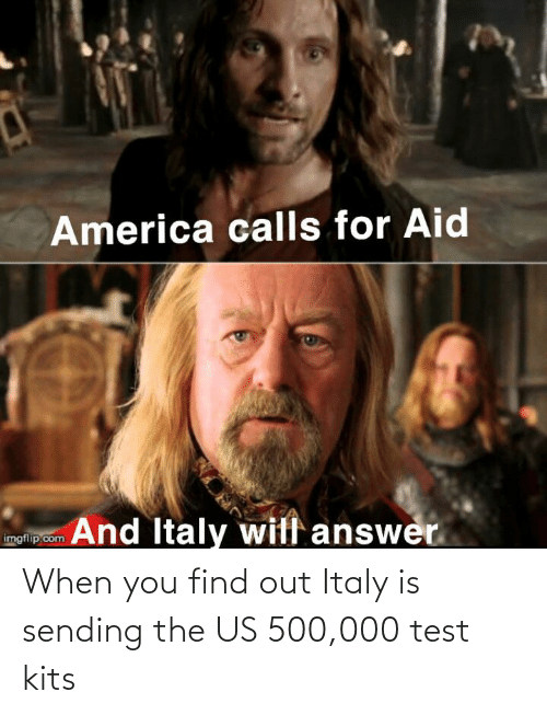 When You Find Out: When you find out Italy is sending the US 500,000 test kits