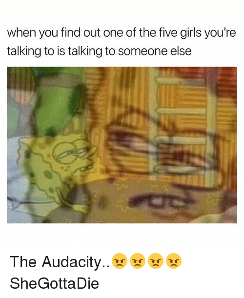 Girls, Audacity, and Dank Memes: when you find out one of the five girls you're  talking to is talking to someone else The Audacity..😠😠😠😠 SheGottaDie