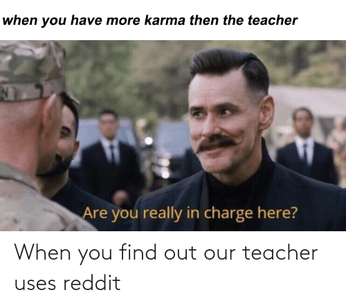 When You Find Out: When you find out our teacher uses reddit