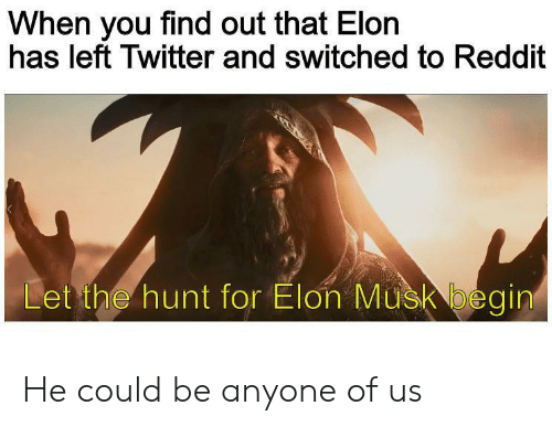 Begin: When you find out that Elon  has left Twitter and switched to Reddit  Let the hunt for Elon Musk begin He could be anyone of us