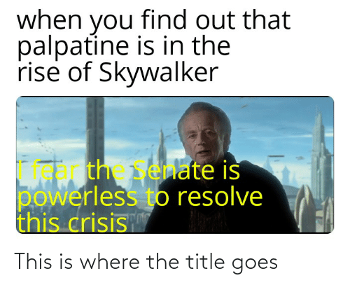 Crisis, Skywalker, and You: when you find out that  palpatine is in the  rise of Skywalker  th enate is  powerless to resolve  this crisis This is where the title goes