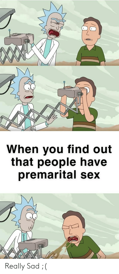 Sex, Dank Memes, and Sad: When you find out  that people have  premarital sex Really Sad ;(