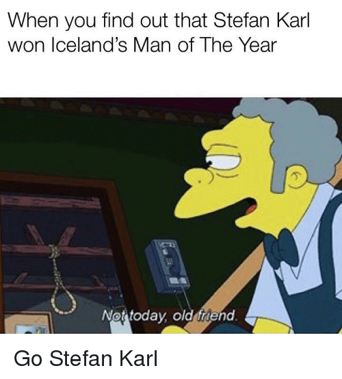 Old, Friend, and Man: When you find out that Stefan Karl  won Iceland's Man of The Year  亇  Not todav old friend Go Stefan Karl