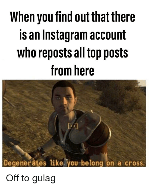 gulag: When you find out that there  is an Instagram account  who reposts all top posts  from here  Degenerates like. you belong on a cross Off to gulag