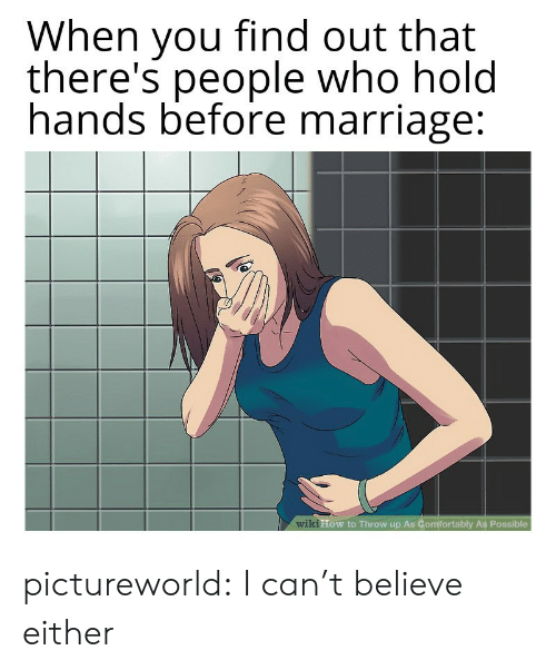 wiki how: When you find out that  there's people who hold  hands before marriage:  wiki How to Throw up As Comfortably As Possible pictureworld:  I can't believe either