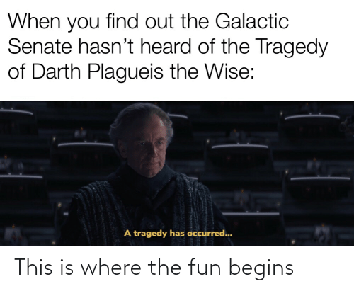 Fun, Senate, and Darth: When you find out the Galactic  Senate hasn't heard of the Tragedy  of Darth Plagueis the Wise:  A tragedy has occurred... This is where the fun begins