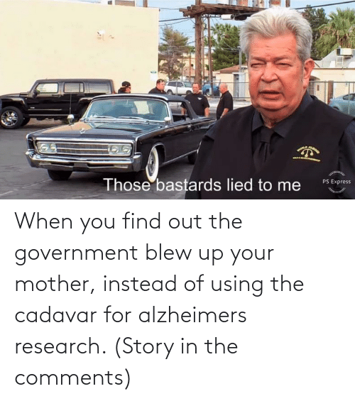 When You Find Out: When you find out the government blew up your mother, instead of using the cadavar for alzheimers research. (Story in the comments)