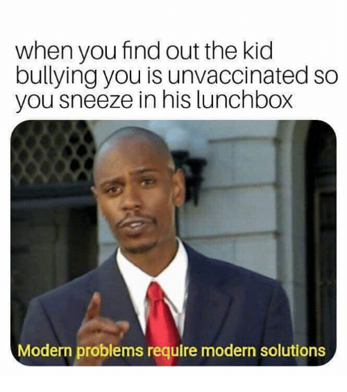 Memes, 🤖, and Bullying: when you find out the kid  bullying you is unvaccinated so  you sneeze in his lunchbox  Modern problems require modern solutions