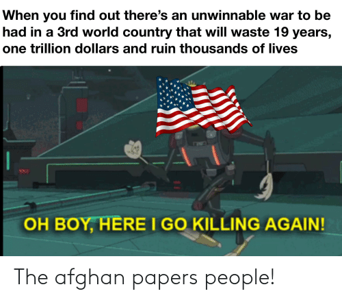 History, World, and Afghan: When you find out there's an unwinnable war to be  had in a 3rd world country that will waste 19 years,  one trillion dollars and ruin thousands of lives  OH BOY, HERE I GO KILLING AGAIN! The afghan papers people!