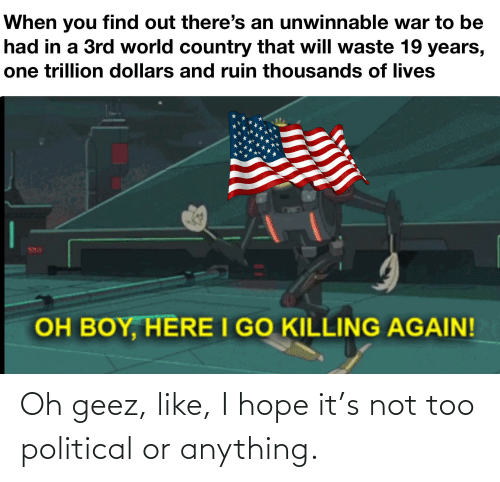 World, Dank Memes, and Hope: When you find out there's an unwinnable war to be  had in a 3rd world country that will waste 19 years,  one trillion dollars and ruin thousands of lives  OH BOY, HERE I GO KILLING AGAIN! Oh geez, like, I hope it's not too political or anything.