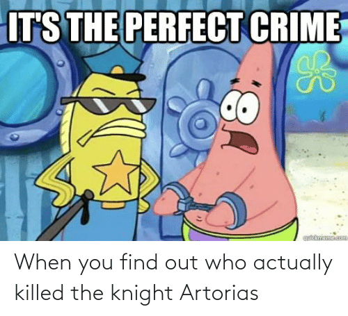 When You Find Out: When you find out who actually killed the knight Artorias