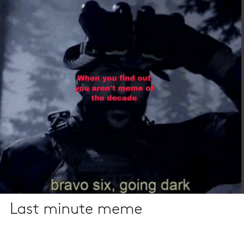 Meme, Bravo, and Dank Memes: When you find out  you aren't meme of  the decade  bravo six, going dark Last minute meme