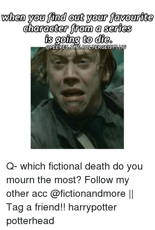 Peted: when you find out your favourite  character from a series  oing to die  POLTERGEISTI ITG  @PETE VES. THE Q- which fictional death do you mourn the most? Follow my other acc @fictionandmore || Tag a friend!! harrypotter potterhead