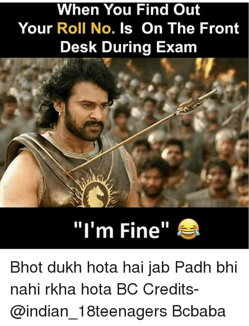 """hota: When You Find Out  Your Roll No. Is On The Front  Desk During Exam  """"I'm Fine"""" Bhot dukh hota hai jab Padh bhi nahi rkha hota BC Credits- @indian_18teenagers Bcbaba"""